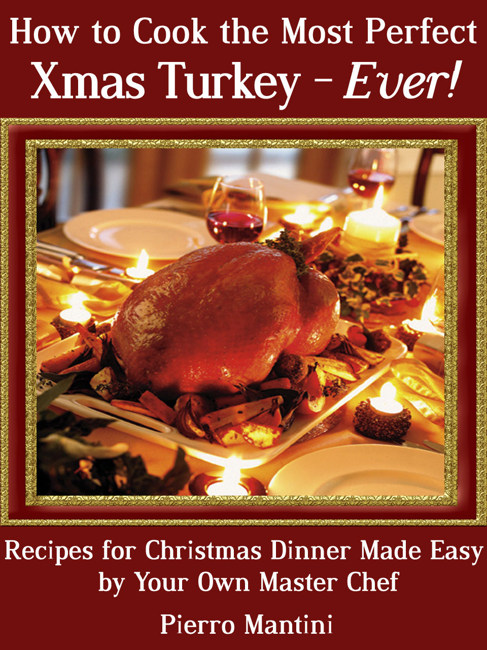 How to Cook the Most Perfect Xmas Turkey: Ever! Recipes for Christmas Dinner Made Easy by Your Own Master Chef
