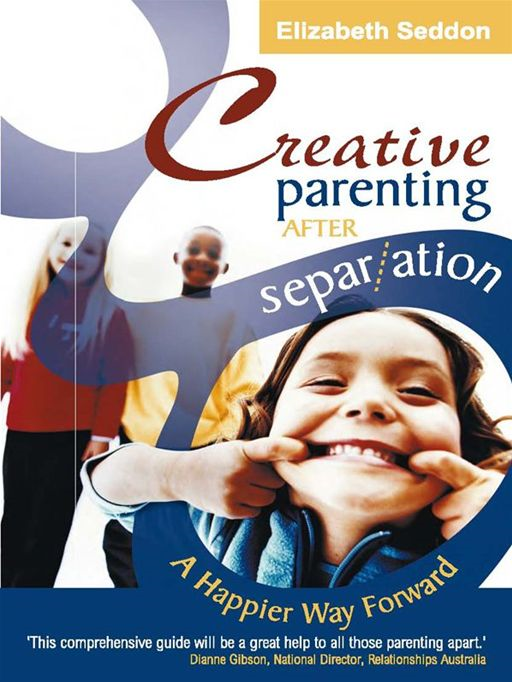 Creative Parenting After Separation:A Happier Way Forward By: Elizabeth Seddon