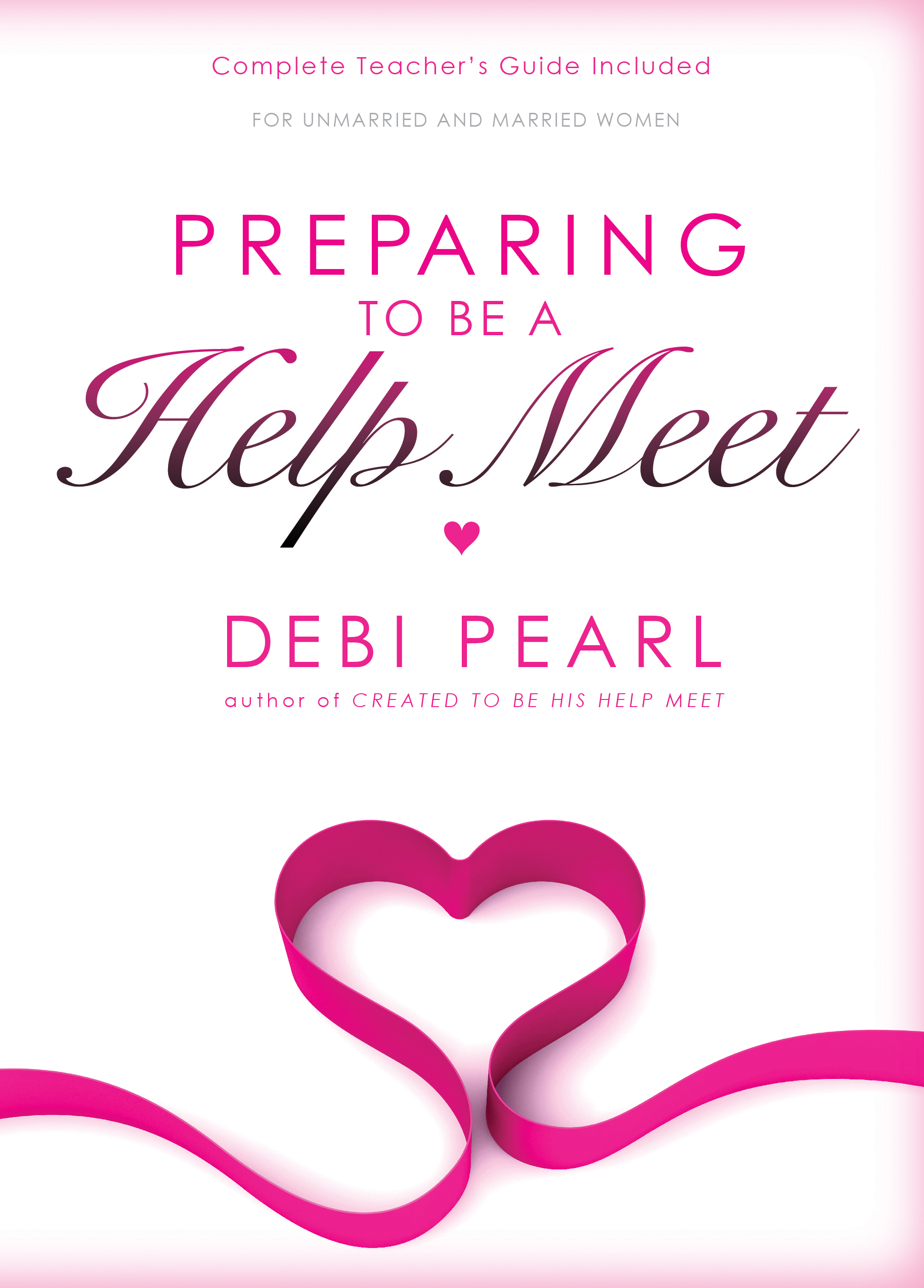 Preparing To Be A Help Meet: A Good Marriage Starts Long Before the Wedding By: Debi Pearl