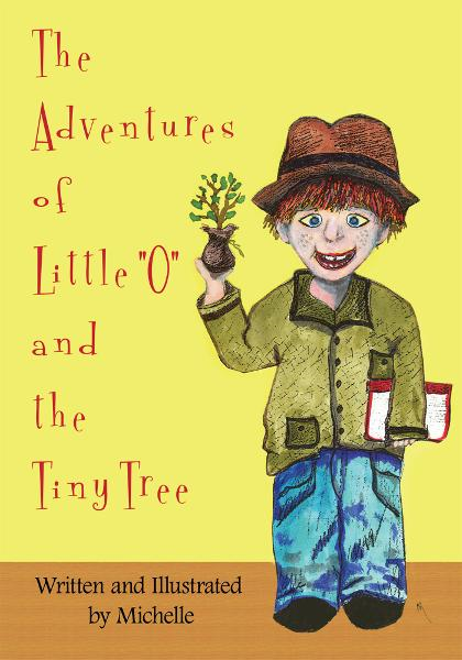 "The Adventures of Little ""O"" and the Tiny Tree By: Written and Illustrated by Michelle"