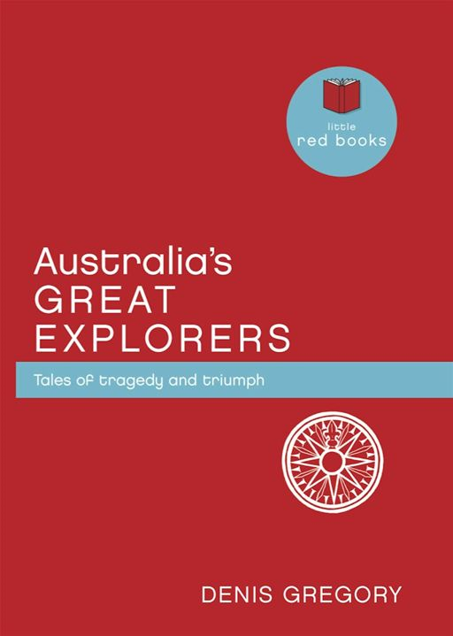 Australia's Great Explorers: Tales of tragedy and triumph By: Denis Gregory