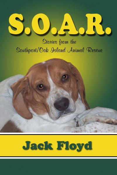S. O. A. R.: Stories From The Southport/Oak Island Animal Rescue By: Jack Floyd