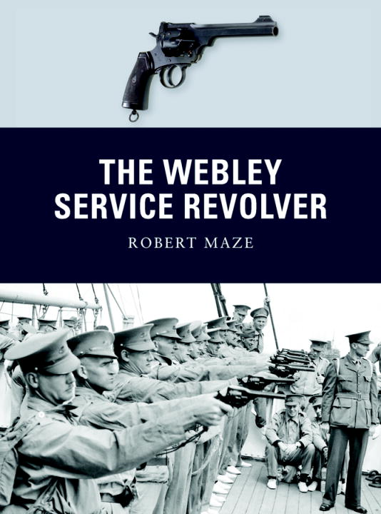 The Webley Service Revolver By: Robert Maze,Peter Dennis