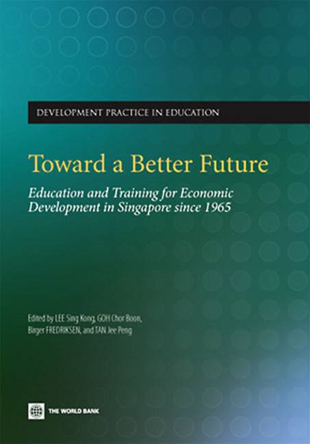 Toward A Better Future: Education And Training For Economic Development In Singapore Since 1965 By: Lee Sing Kong; Goh Chor Boon; Fredriksen Birger