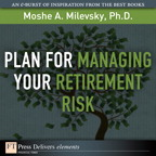 Plan for Managing Your Retirement Risk By: Moshe A. Milevsky Ph.D.