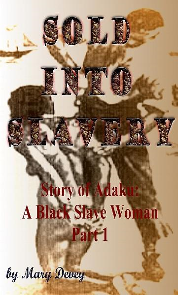 Sold into Slavery: The Story of Adaku, A Black Slave Woman Part I By: Mary Devey