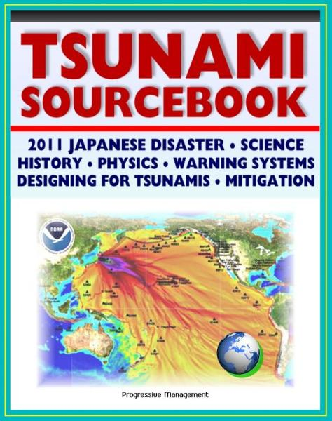 2011 Tsunami Sourcebook: Japanese Disaster, Science and Survival Guides, History, Physics, Detection and Forecasting, Warning Systems, Designing for Tsunamis, Hazard Mitigation Programs By: Progressive Management
