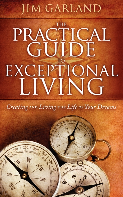 The Practical Guide To Exceptional Living: Creating and Living The Life of Your Dreams