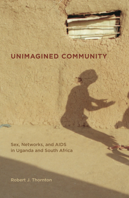 Unimagined Community: Sex, Networks, and AIDS in Uganda and South Africa By: Thornton, Robert