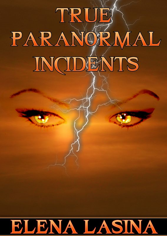 True Paranormal Incidents By: Elena Lasina