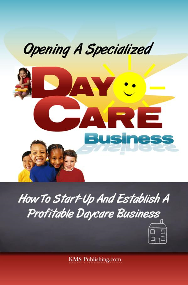 Opening A Specialized Daycare Business By: KMS Publishing