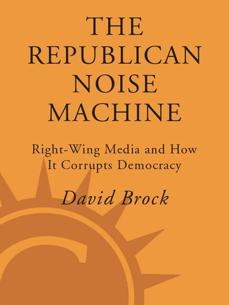 The Republican Noise Machine By: David Brock