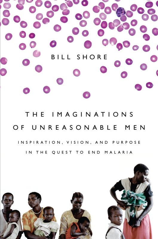 The Imaginations of Unreasonable Men: Inspiration, Vision, and Purpose in the Quest to End Malaria By: Bill Shore