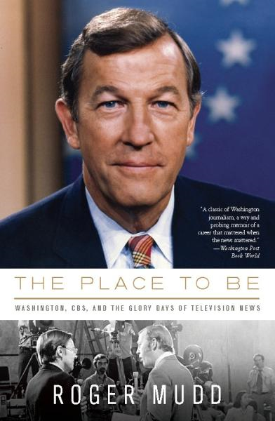The Place to Be: Washington, CBS, and the Glory Days of Television News By: Roger Mudd