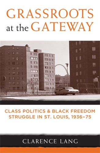 Grassroots at the Gateway: Class Politics and Black Freedom Struggle in St. Louis, 1936-75 By: Clarence Lang