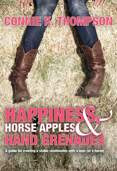 Happiness, Horse Apples and Hand Grenades: A Guide for Creating a Stable Relationship with a Man (or a Horse) By: Connie K. Thompson