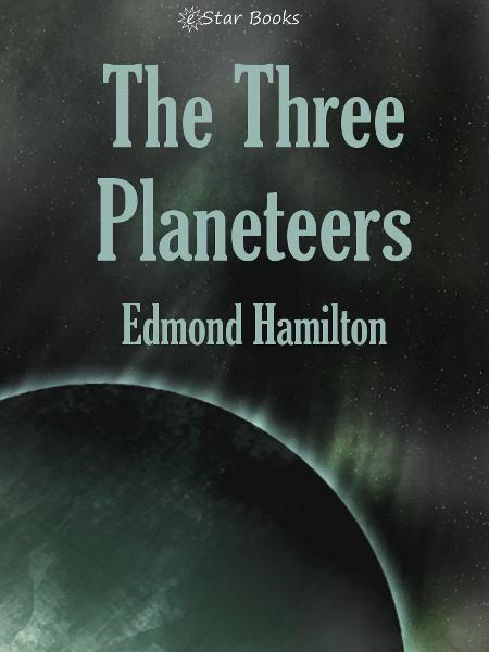 The Three Planeteers By: Edmond Hamilton
