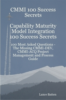 CMMI 100 Success Secrets Capability Maturity Model Integration 100 Success Secrets - 100 Most Asked Questions: The Missing CMMI-DEV, CMMI-ACQ Project Management and Process Guide