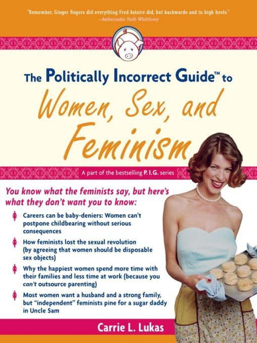 The Politically Incorrect Guide to Women, Sex And Feminism By: Carrie L. Lukas