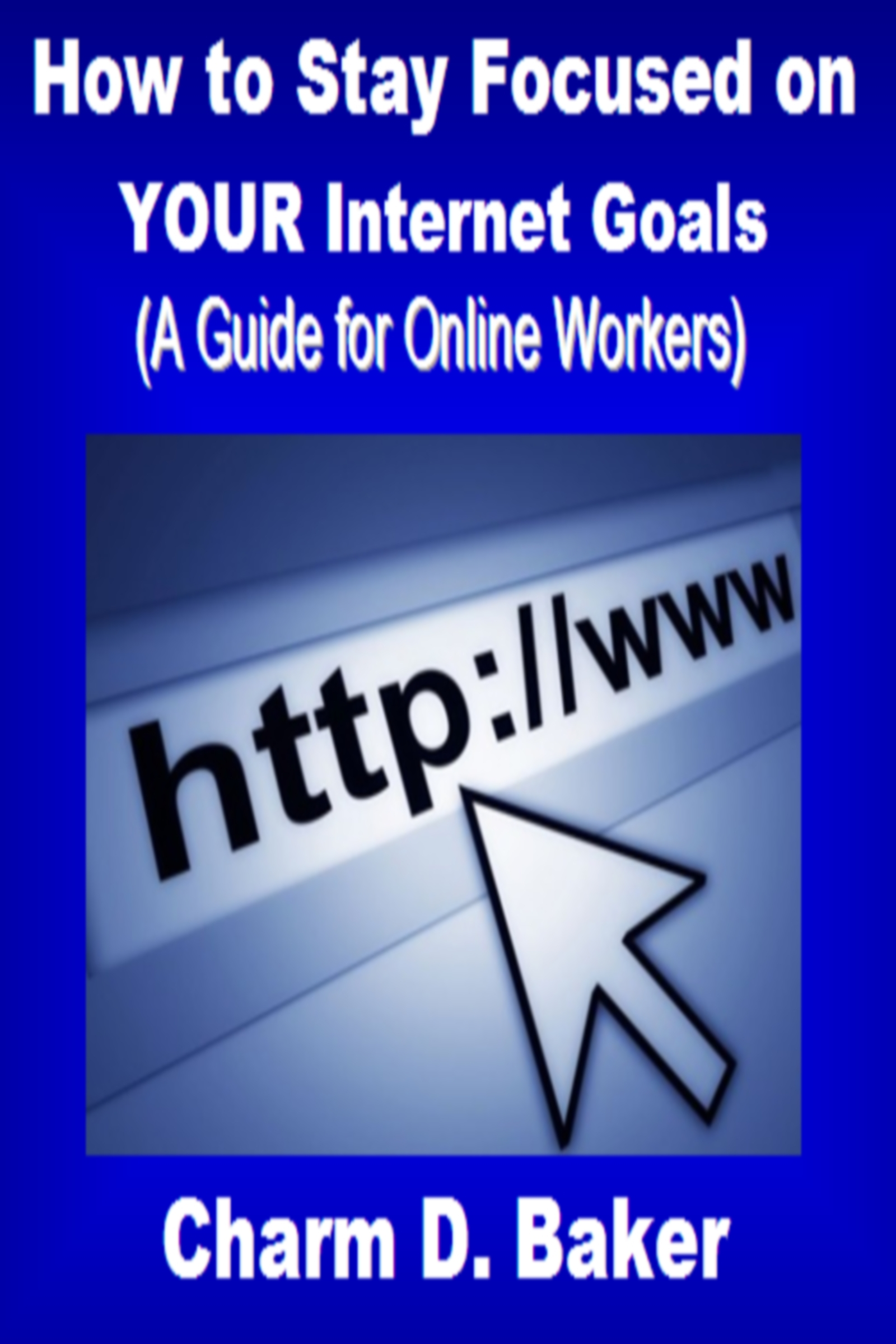 How to Stay Focused on Your Internet Goals  (A Self Help Guide to Working Online)