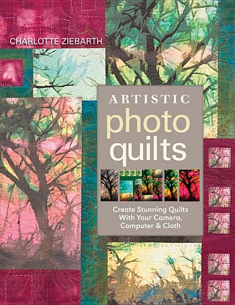 Artistic Photo Quilts: Create Stunning Quilts with Your Camera, Computer & Cloth By: Charlotte Ziebarth
