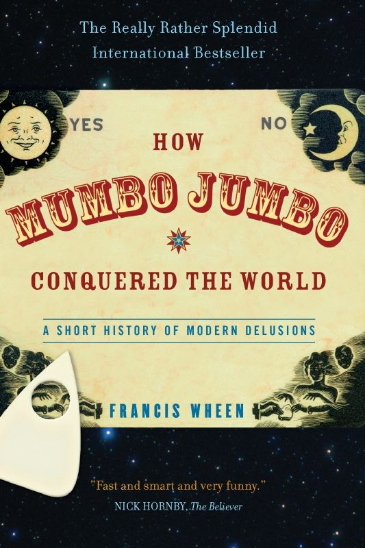 How Mumbo-Jumbo Conquered the World: A Short History of Modern Delusions By: Francis Wheen