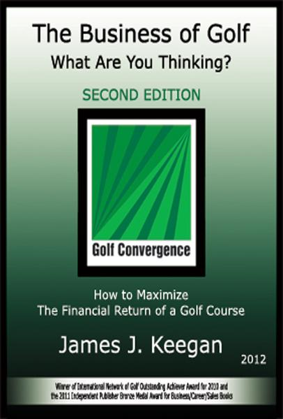 The Business of Golf—What Are You Thinking? 2012 Edition: How to Maximize the Financial Return of a Golf Course By: James J Keegan
