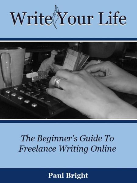 Write Your Life: The Beginner's Guide To Freelance Writing Online