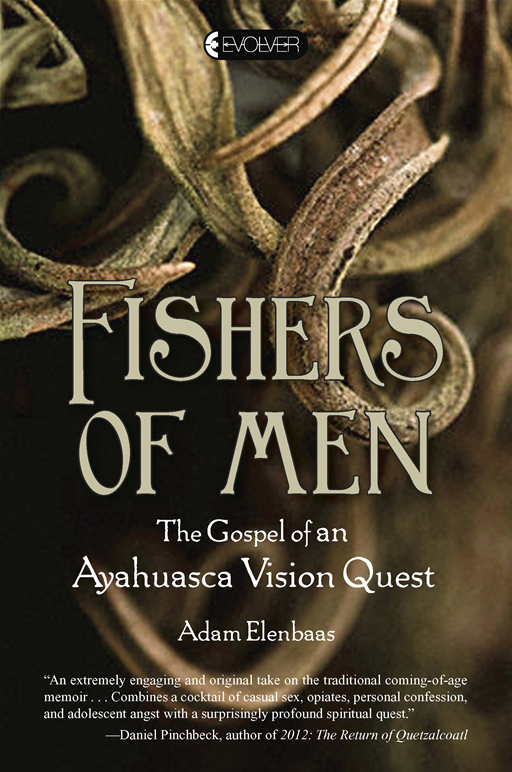 Fishers of Men: The Gospel of an Ayahuasca Vision Quest By: Adam Elenbaas