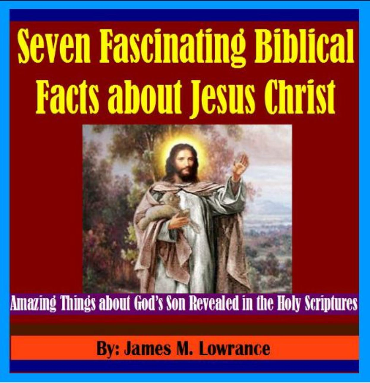 Seven Fascinating Biblical Facts about Jesus Christ By: James Lowrance