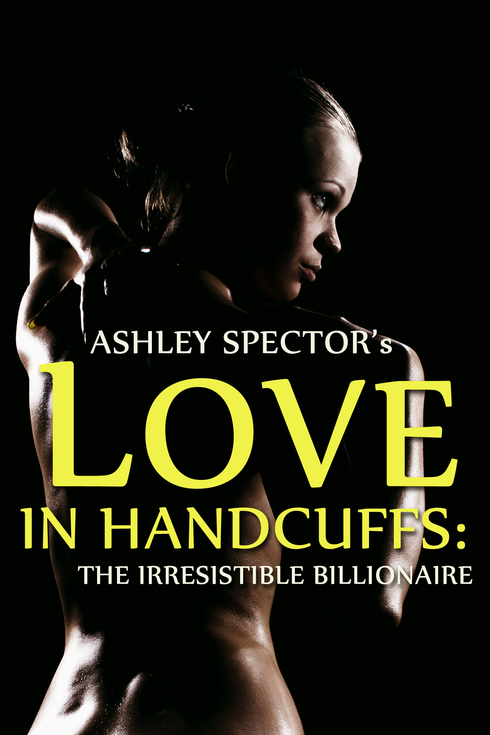 Ashley Spector - Love In Handcuffs: The Irresistible Billionaire (Part Two)