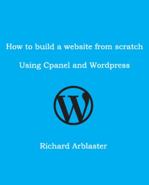 How to Build a Website from Scratch Using Cpanel and Wordpress By: Richard Arblaster