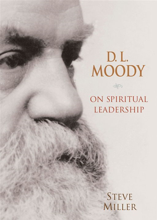 D.L. Moody on Spiritual Leadership By: Steve J. Miller