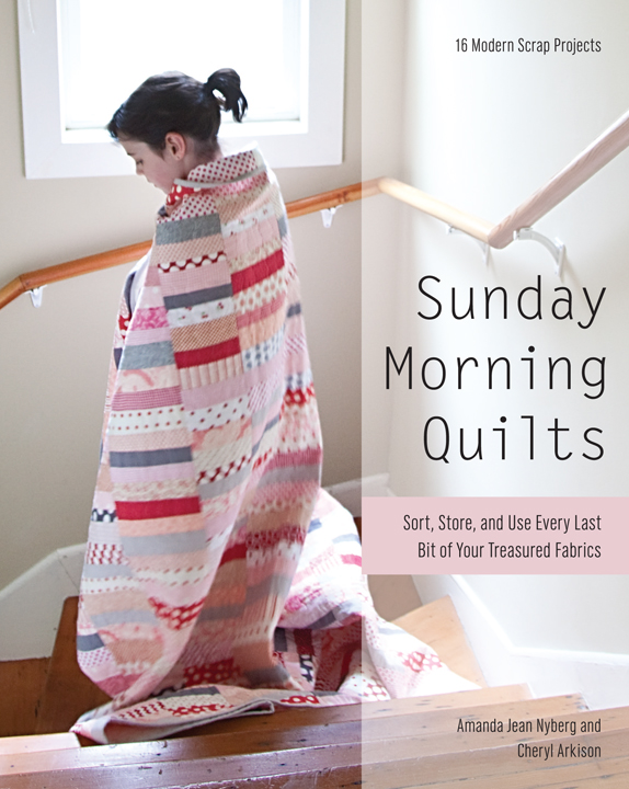 Sunday Morning Quilts: 16 Modern Scrap Projects - Sort, Store, and Use Every Last Bit of Your Treasured Fabrics By: Amanda Jean Nyberg,Cheryl Arkison