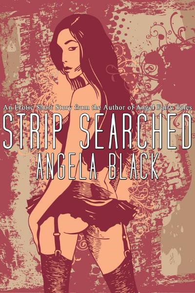 Strip Searched (An Erotic Short Story) By: Angela Black