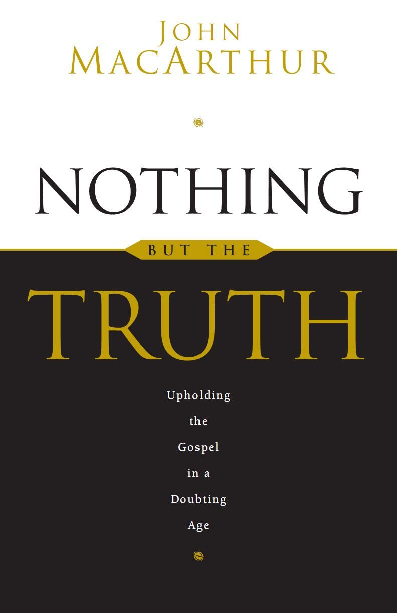Nothing But the Truth: Upholding the Gospel in a Doubting Age By: John MacArthur