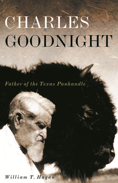 Charles Goodnight: Father of the Texas Panhandle By: William T. Hagan