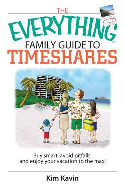 The Everything Family Guide To Timeshares: Buy Smart, Avoid Pitfalls, And Enjoy Your Vacations to the Max! By: Kim Kavin