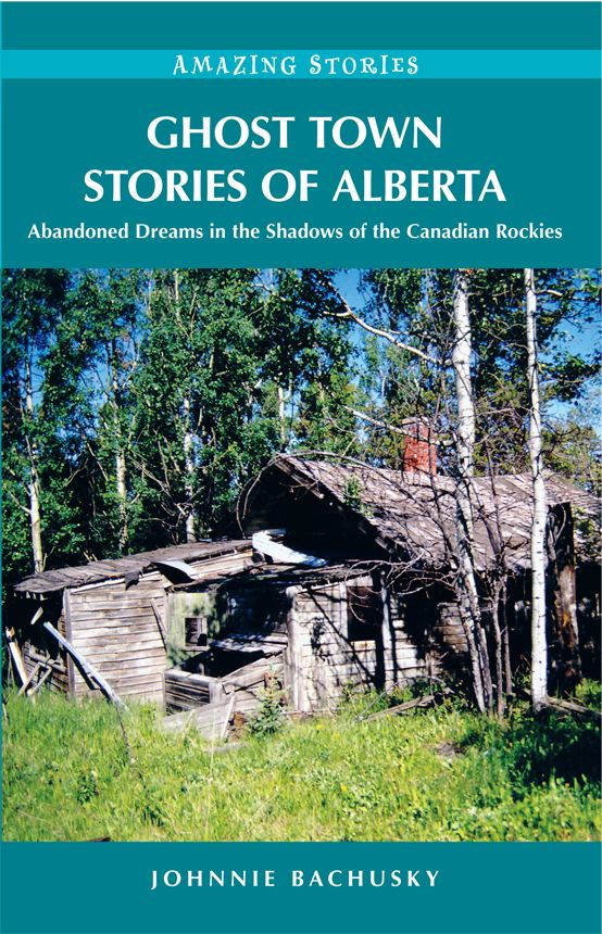 Ghost Town Stories of Alberta: Abandoned Dreams in the Shadows of the Canadian Rockies By: Johnnie Bachusky