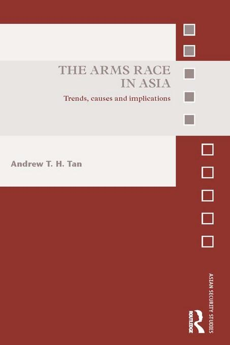 Andrew T.H.  Tan - The Arms Race in Asia: Trends, causes and implications