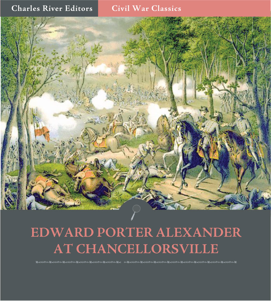 General Edward Porter Alexander at Chancellorsville: Account of the Battle from His Memoirs (Illustrated Edition)