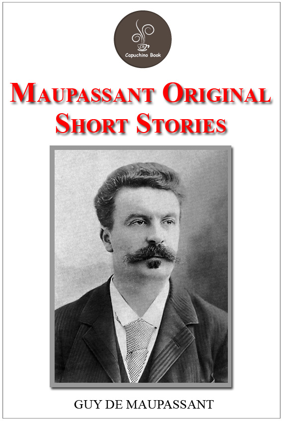 Maupassant Original Short Stories by Guy de Maupassant