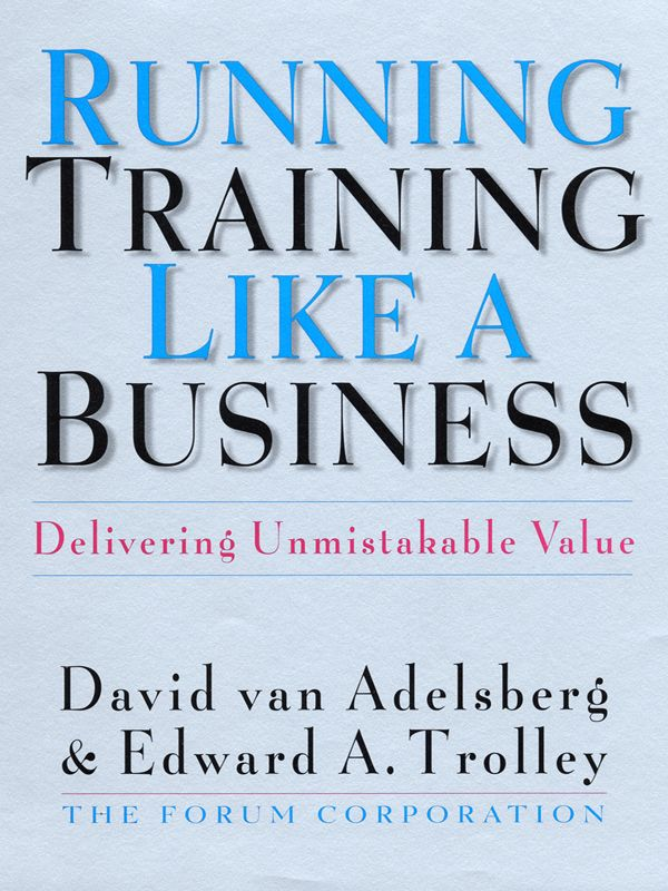 Running Training Like a Business By: David Van Adelsberg,Edward A. Trolley