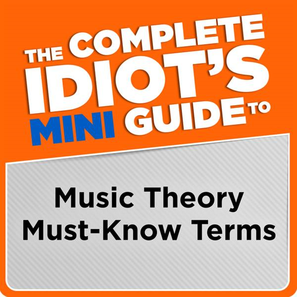 The Complete Idiot's Mini Guide to Music Theory Must-Know Terms By: Michael Miller