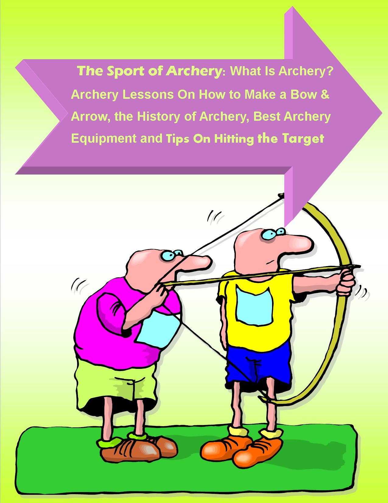 The Sport of Archery: What Is Archery? Archery Lessons On How to Make a Bow and Arrow, the History of Archery, Best Archery Equipment and Tips On Hitting the Target