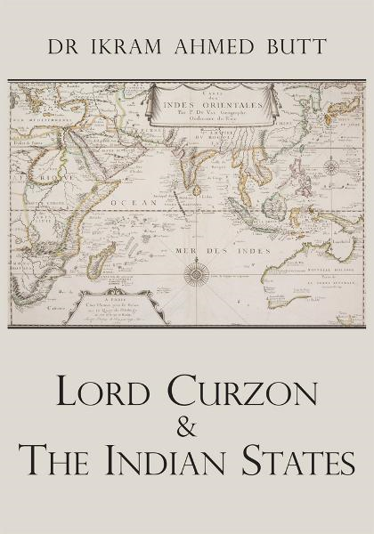 Lord Curzon & The Indian States 1899-1905 By: Dr Ikram Ahmed Butt