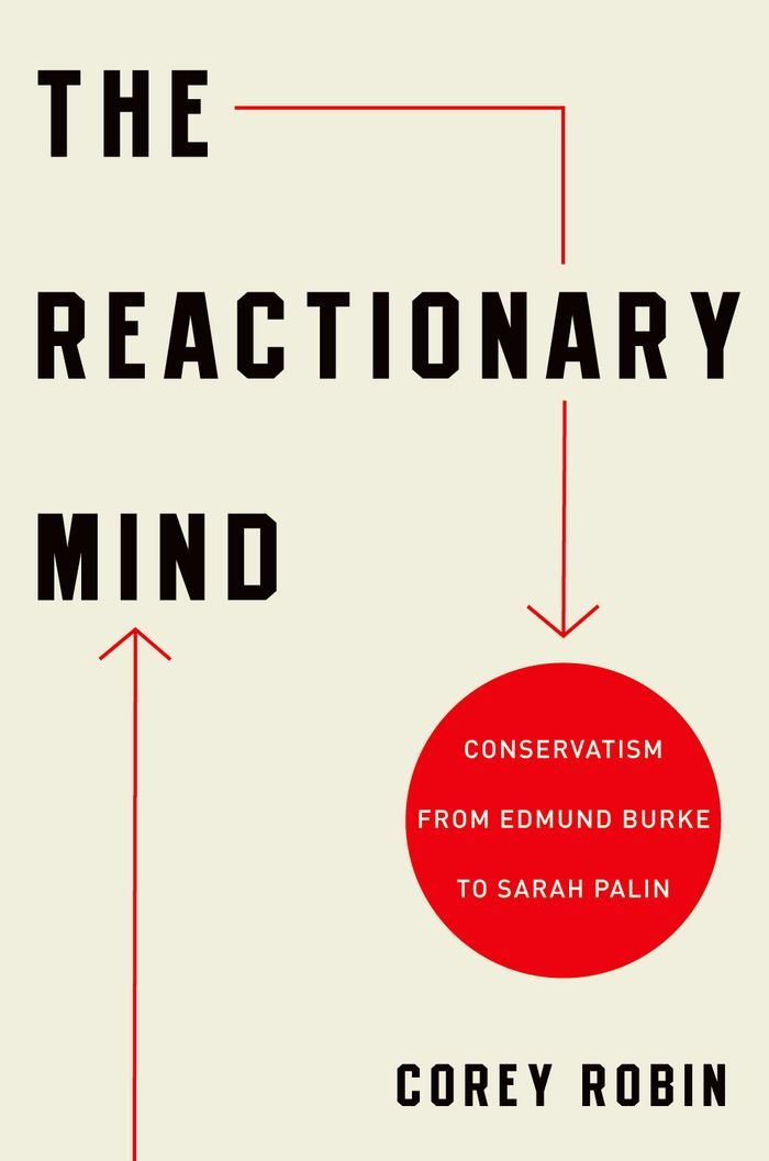 The Reactionary Mind : Conservatism from Edmund Burke to Sarah Palin By: Corey Robin