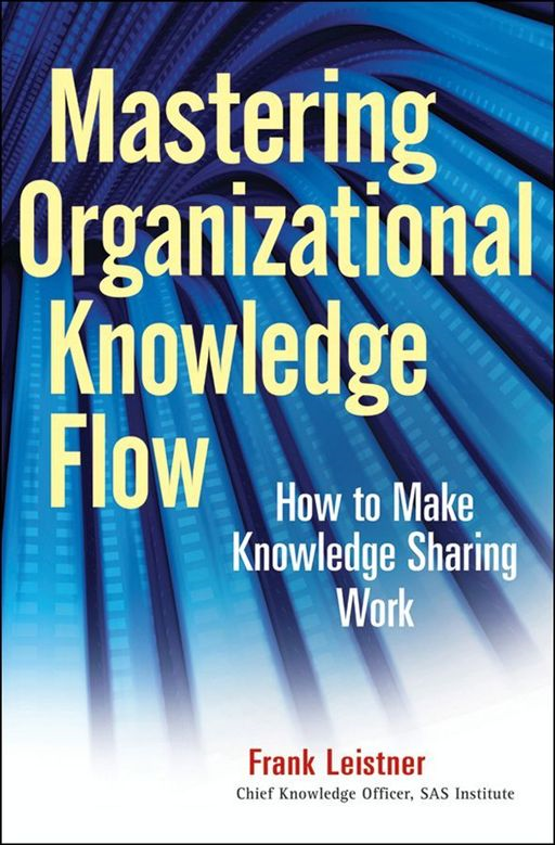 Mastering Organizational Knowledge Flow By: Frank Leistner