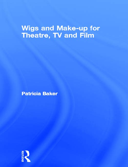 Wigs and Make-up for Theatre, TV and Film By: Patricia Baker