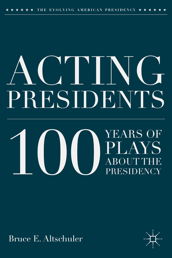Acting Presidents 100 Years of Plays about the Presidency